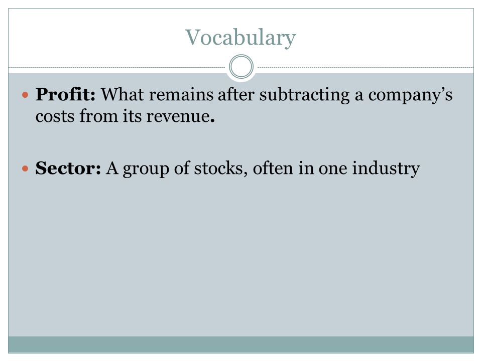 Vocabulary Profit: What remains after subtracting a company's costs from its revenue. Sector: A group of stocks, often in one industry.