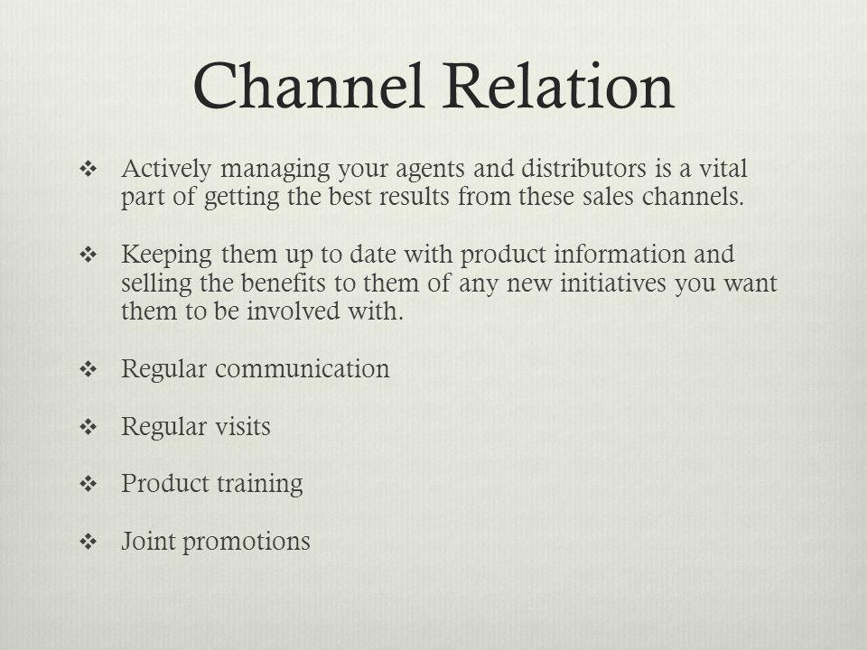 Channel Relation Actively managing your agents and distributors is a vital part of getting the best results from these sales channels.