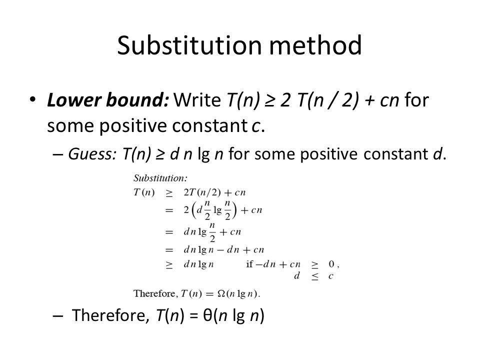 Substitution method Lower bound: Write T(n) ≥ 2 T(n / 2) + cn for some positive constant c. Guess: T(n) ≥ d n lg n for some positive constant d.