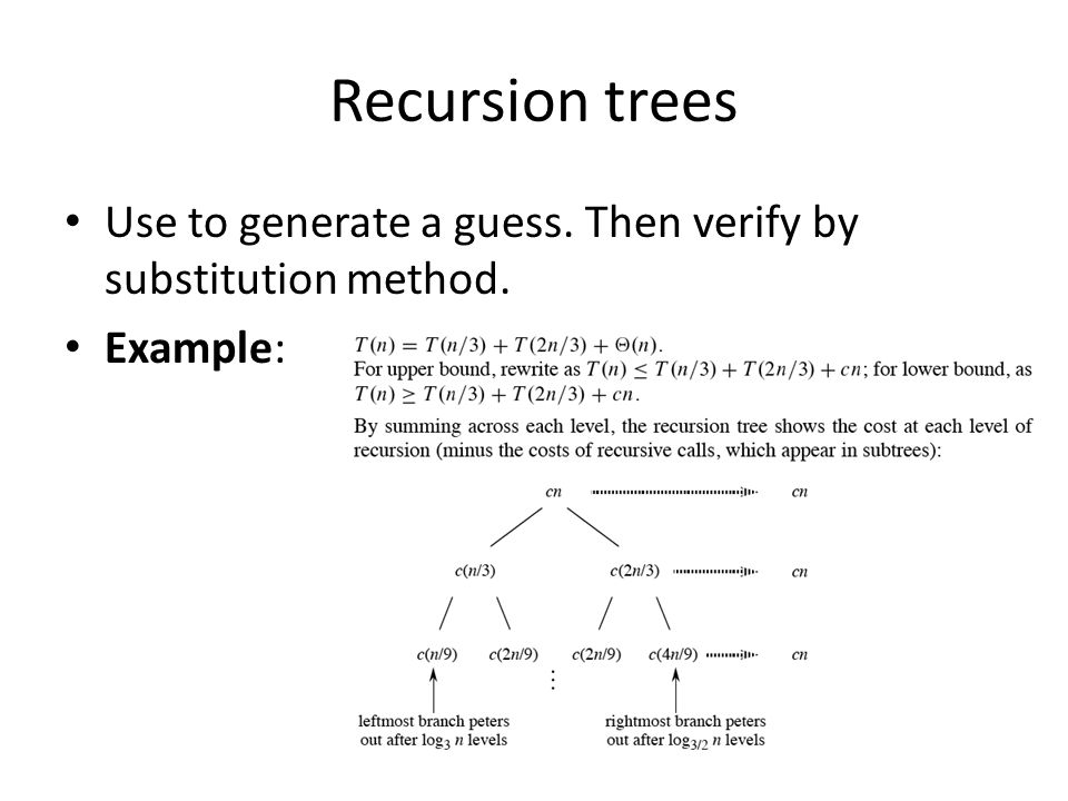 Recursion trees Use to generate a guess. Then verify by substitution method. Example: