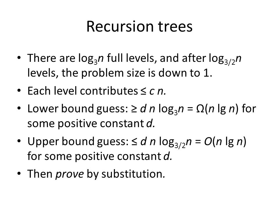 Recursion trees There are log3n full levels, and after log3/2n levels, the problem size is down to 1.