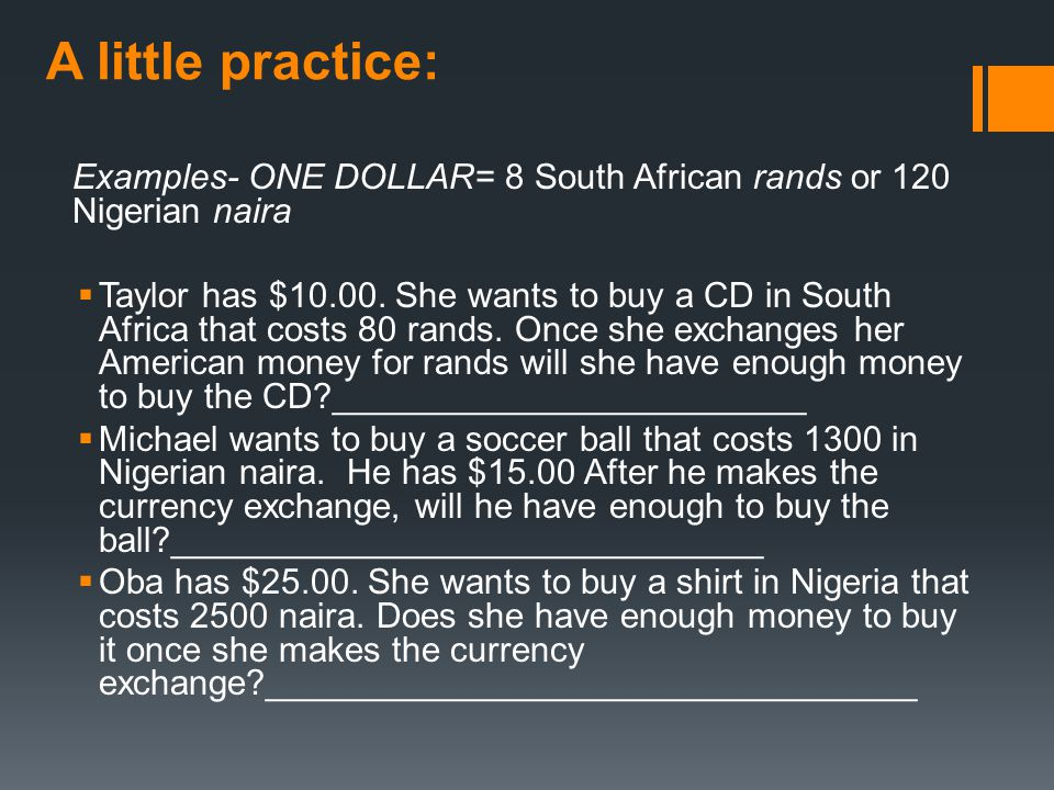 A little practice: Examples- ONE DOLLAR= 8 South African rands or 120 Nigerian naira.