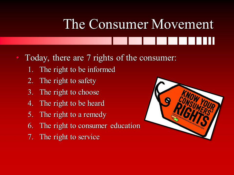 The Consumer Movement Today, there are 7 rights of the consumer: