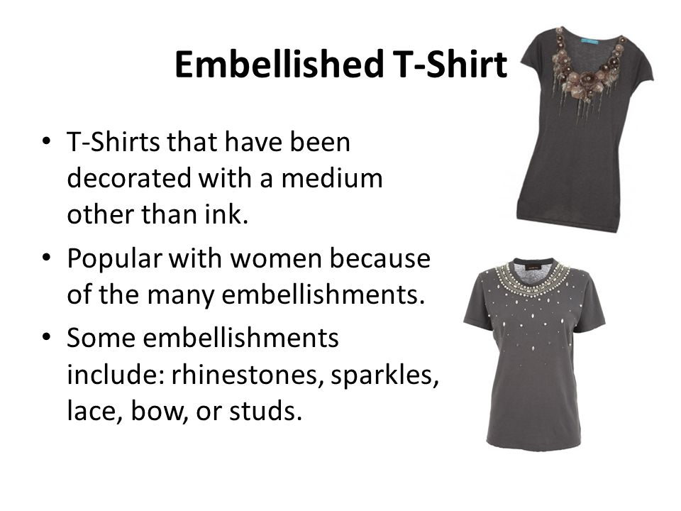 Embellished T-Shirt T-Shirts that have been decorated with a medium other than ink. Popular with women because of the many embellishments.