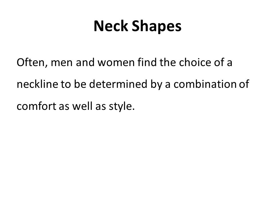 Neck Shapes Often, men and women find the choice of a neckline to be determined by a combination of comfort as well as style.