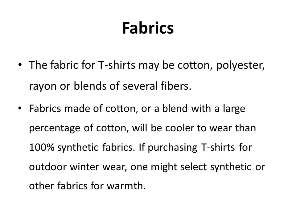 Fabrics The fabric for T-shirts may be cotton, polyester, rayon or blends of several fibers.