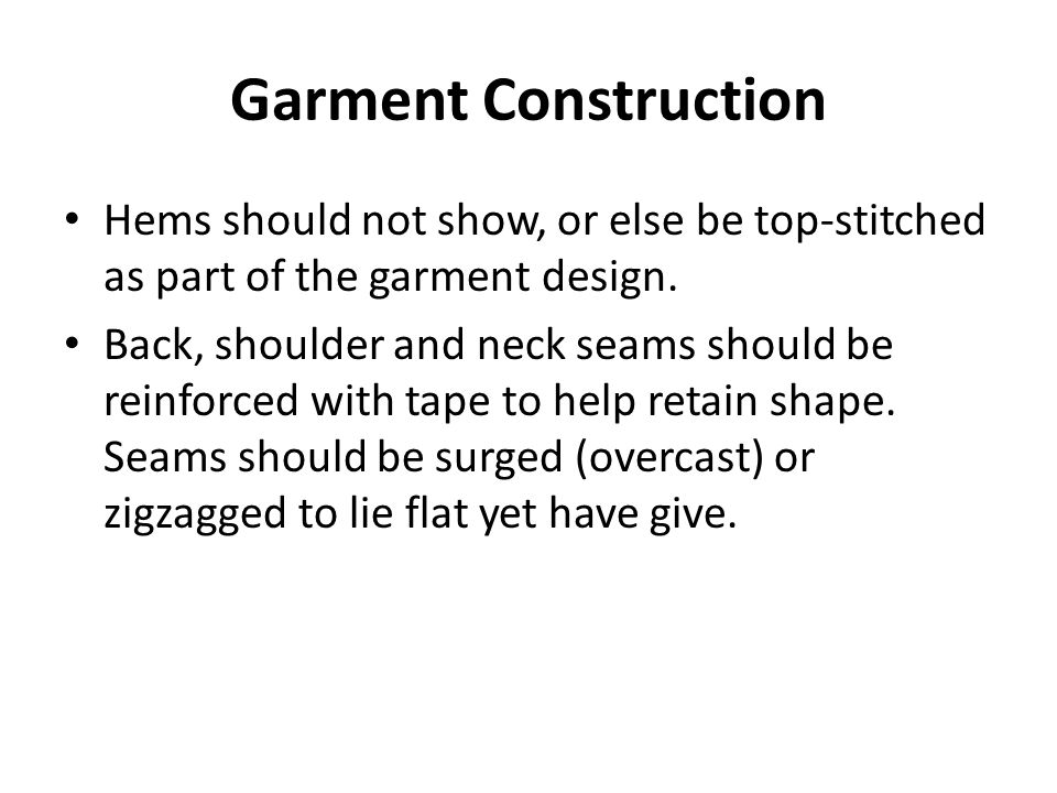 Garment Construction Hems should not show, or else be top-stitched as part of the garment design.