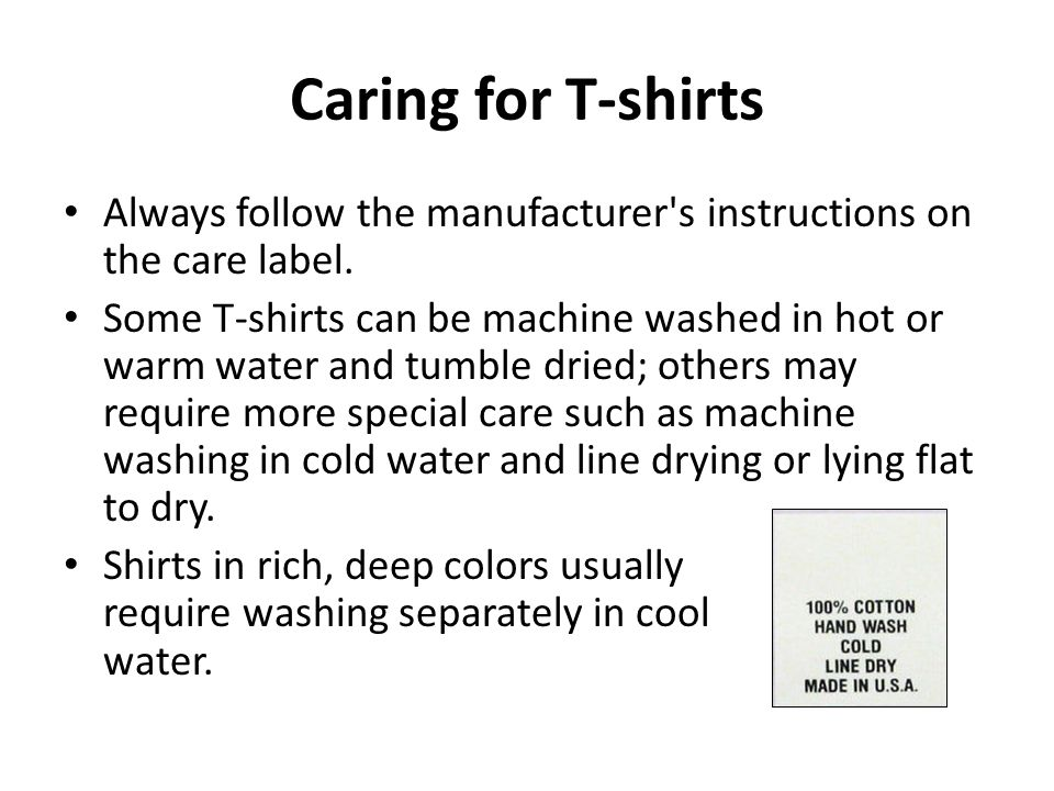 Caring for T-shirts Always follow the manufacturer s instructions on the care label.