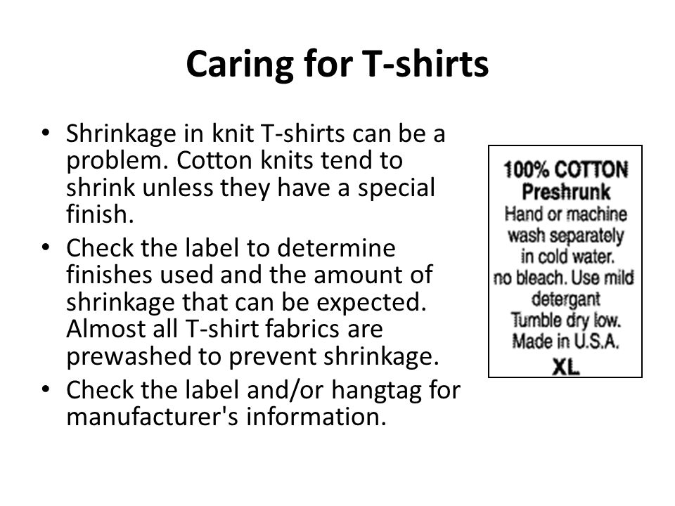Caring for T-shirts Shrinkage in knit T-shirts can be a problem. Cotton knits tend to shrink unless they have a special finish.