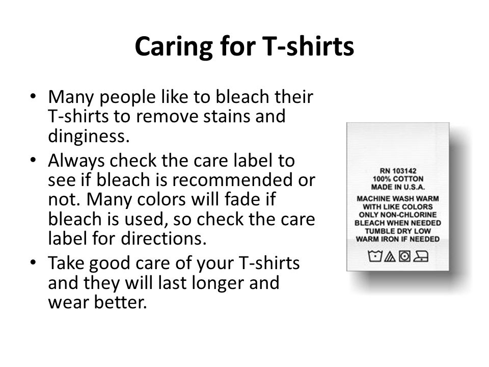 Caring for T-shirts Many people like to bleach their T-shirts to remove stains and dinginess.