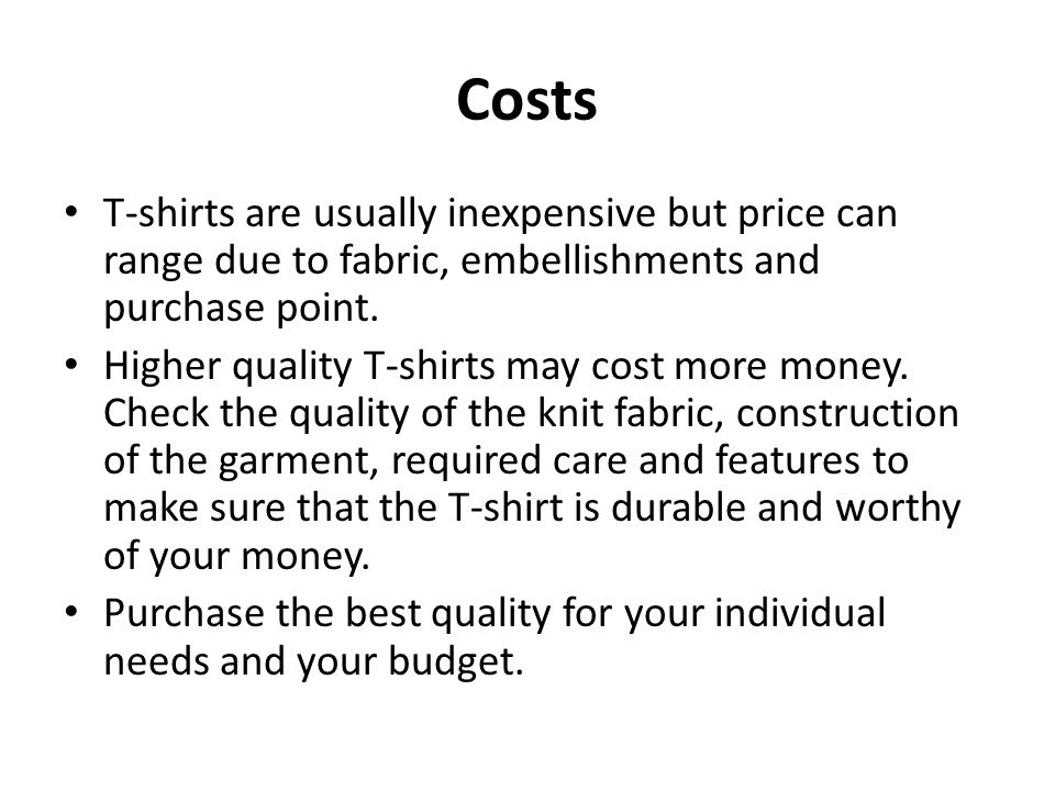 Costs T-shirts are usually inexpensive but price can range due to fabric, embellishments and purchase point.