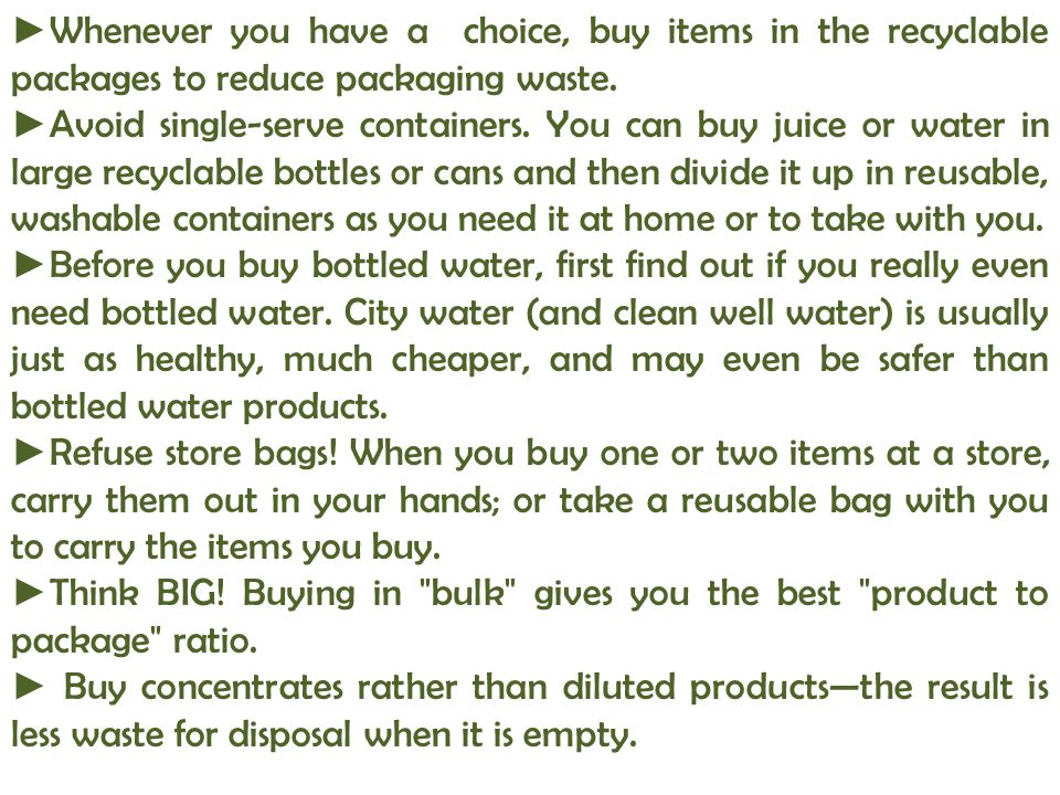 ►Whenever you have a choice, buy items in the recyclable packages to reduce packaging waste.