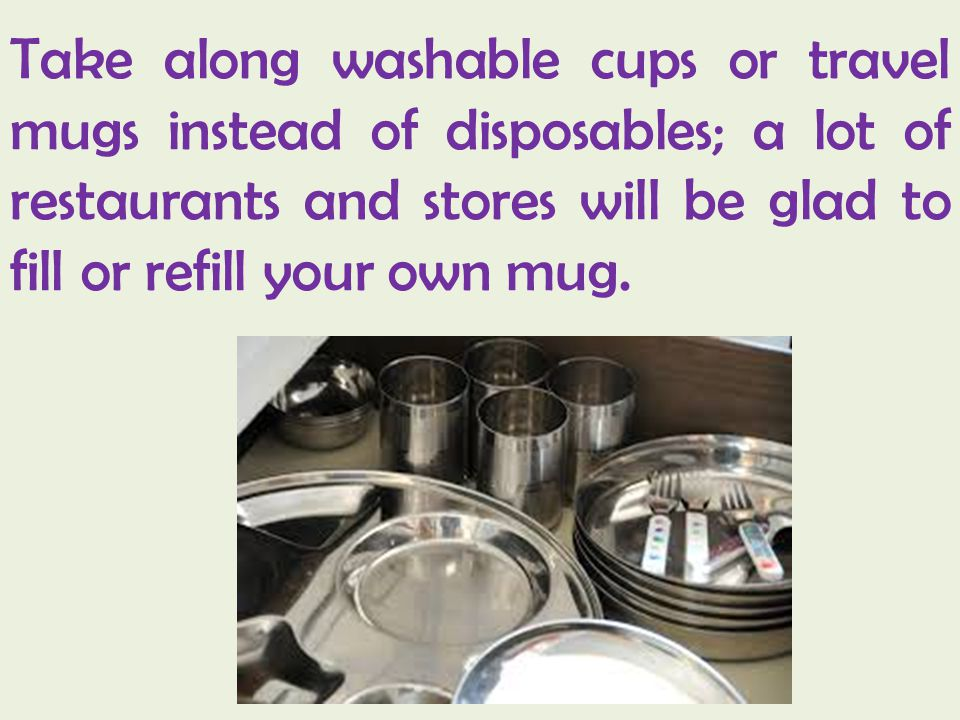 Take along washable cups or travel mugs instead of disposables; a lot of restaurants and stores will be glad to fill or refill your own mug.