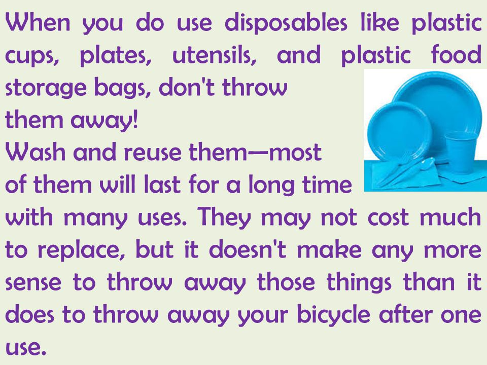 When you do use disposables like plastic cups, plates, utensils, and plastic food storage bags, don t throw