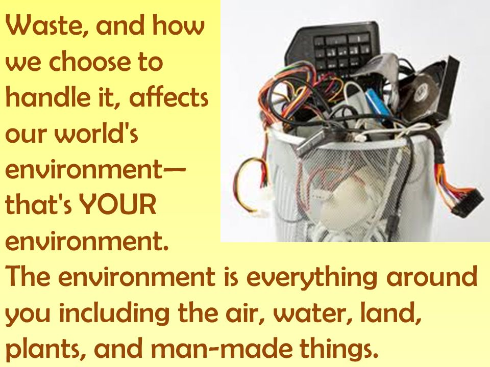 Waste, and how we choose to. handle it, affects. our world s. environment— that s YOUR. environment.