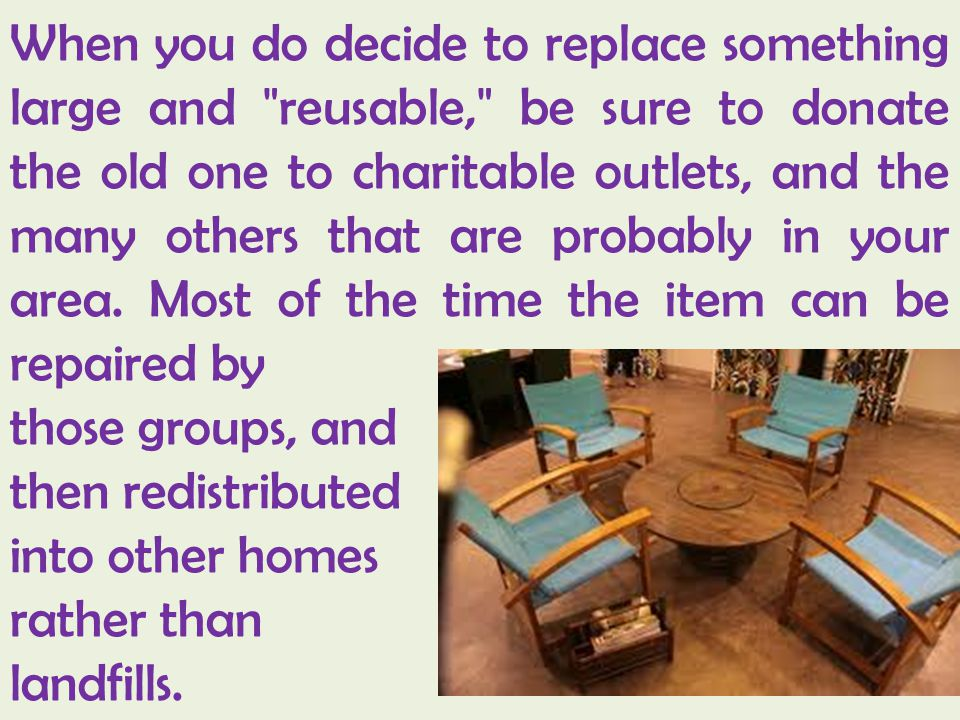 When you do decide to replace something large and reusable, be sure to donate the old one to charitable outlets, and the many others that are probably in your area. Most of the time the item can be repaired by