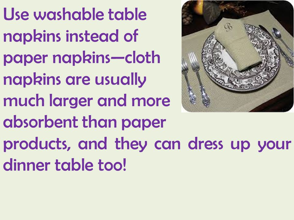 Use washable table napkins instead of. paper napkins—cloth. napkins are usually. much larger and more.