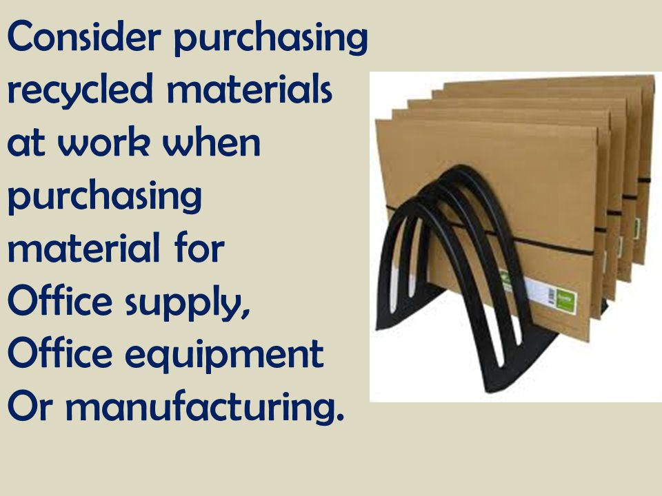 Consider purchasing recycled materials. at work when. purchasing. material for. Office supply, Office equipment.