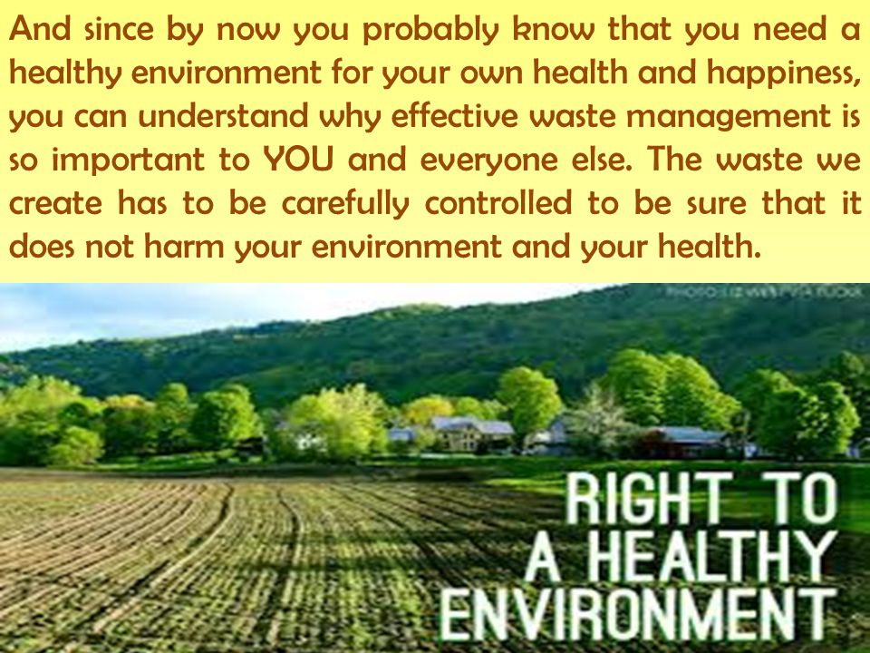 And since by now you probably know that you need a healthy environment for your own health and happiness, you can understand why effective waste management is so important to YOU and everyone else.
