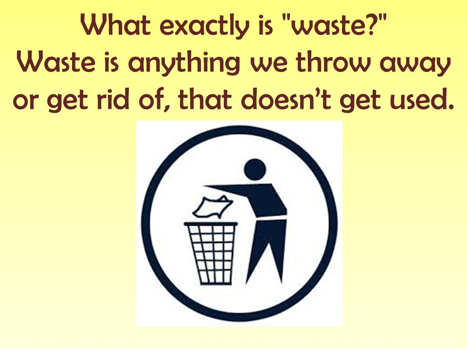 Waste is anything we throw away or get rid of, that doesn't get used.