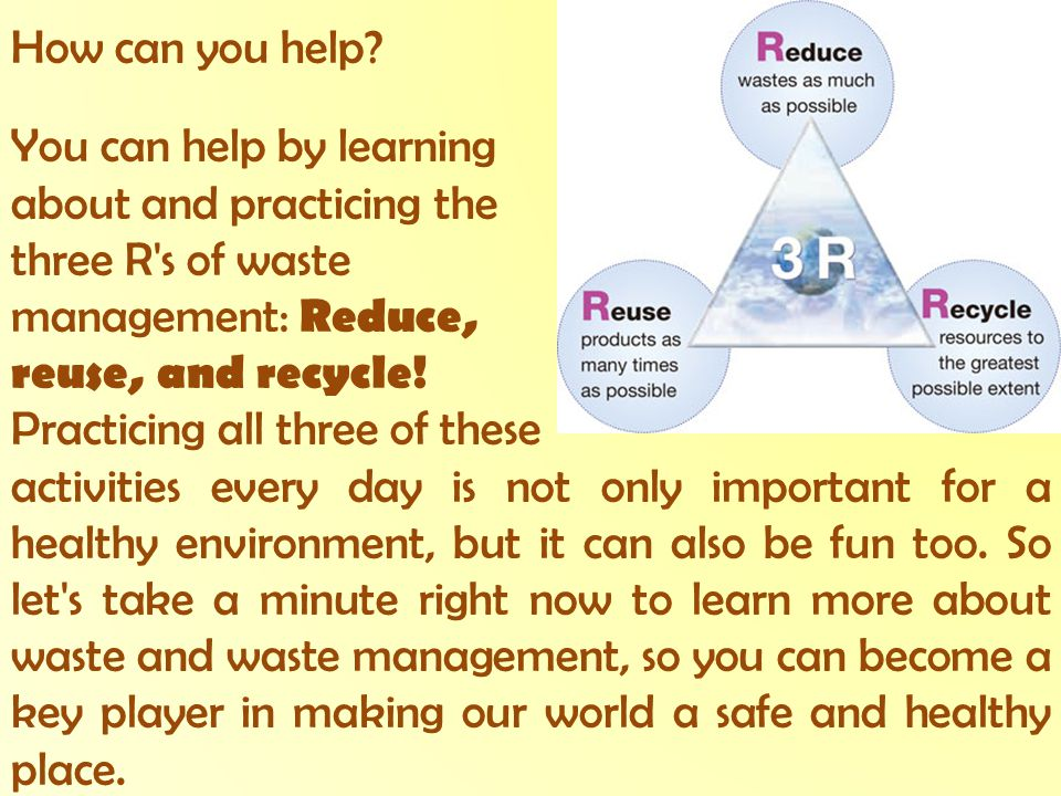 How can you help You can help by learning. about and practicing the. three R s of waste. management: Reduce,