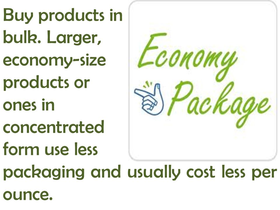 Buy products in bulk. Larger, economy-size. products or. ones in. concentrated. form use less.