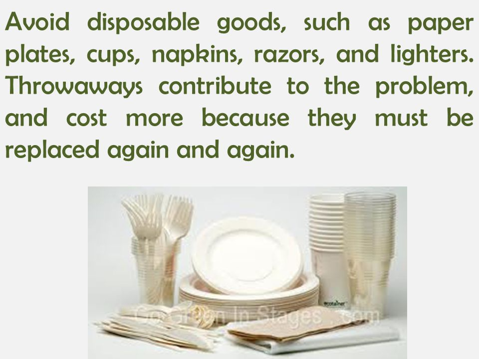 Avoid disposable goods, such as paper plates, cups, napkins, razors, and lighters.