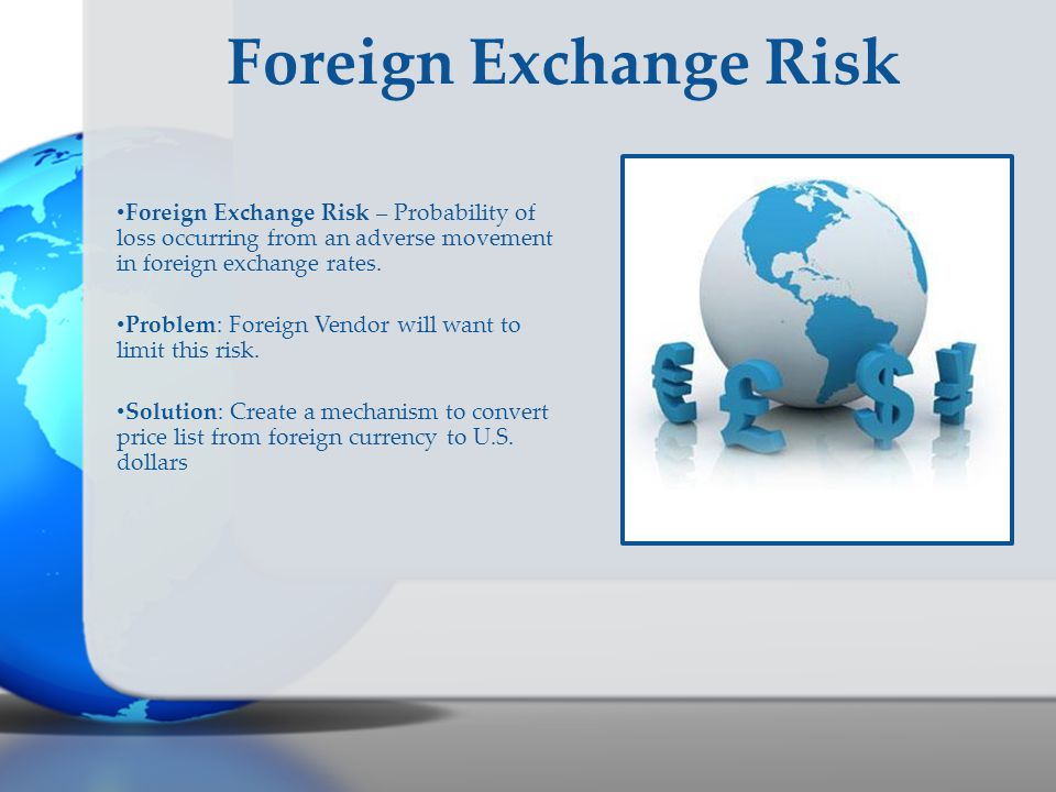 Foreign Exchange Risk Foreign Exchange Risk – Probability of loss occurring from an adverse movement in foreign exchange rates.