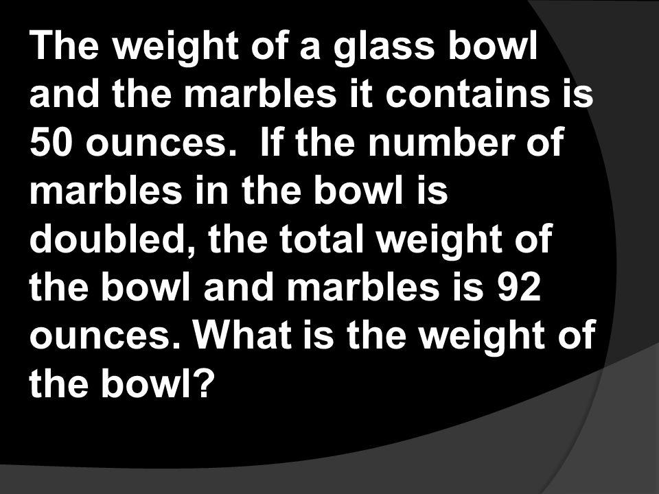 The weight of a glass bowl and the marbles it contains is 50 ounces