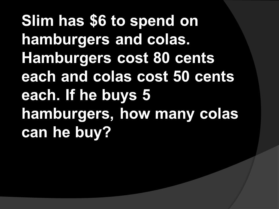 Slim has $6 to spend on hamburgers and colas