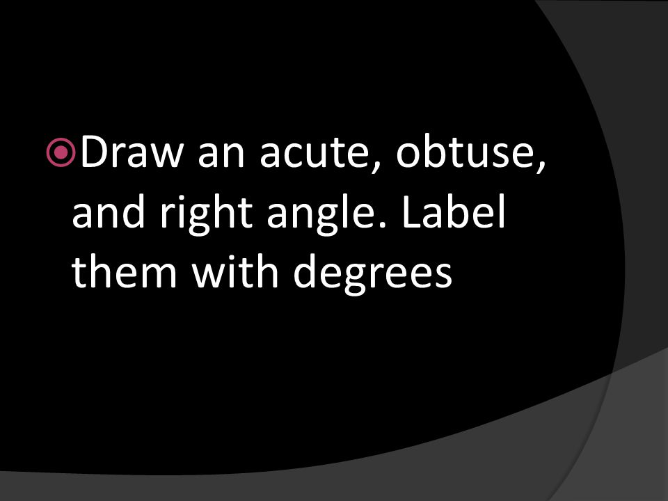 Draw an acute, obtuse, and right angle. Label them with degrees