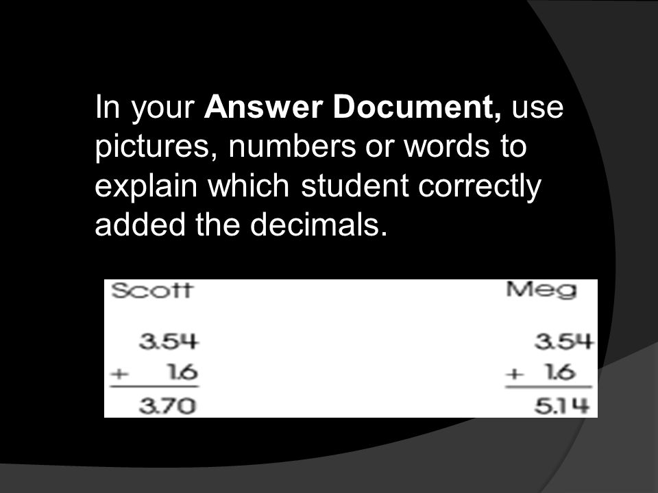 In your Answer Document, use pictures, numbers or words to explain which student correctly added the decimals.