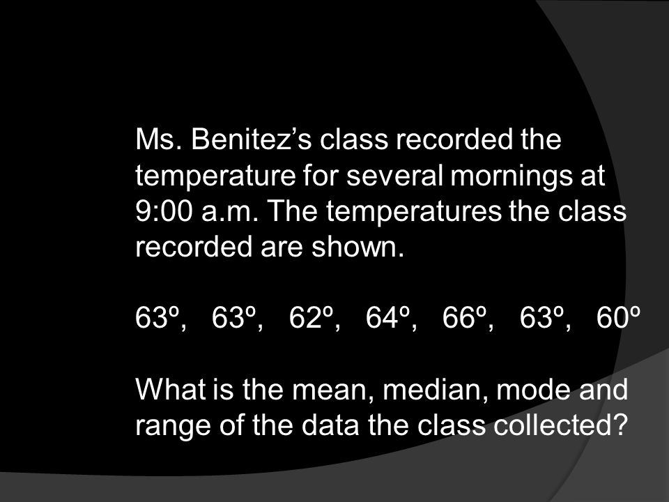 Ms. Benitez's class recorded the temperature for several mornings at 9:00 a.m. The temperatures the class recorded are shown.
