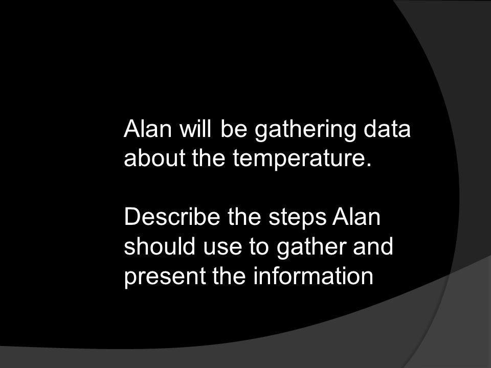Alan will be gathering data about the temperature.