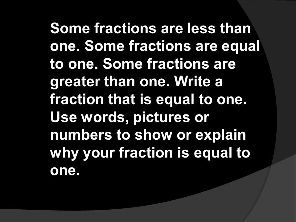 Some fractions are less than one. Some fractions are equal to one