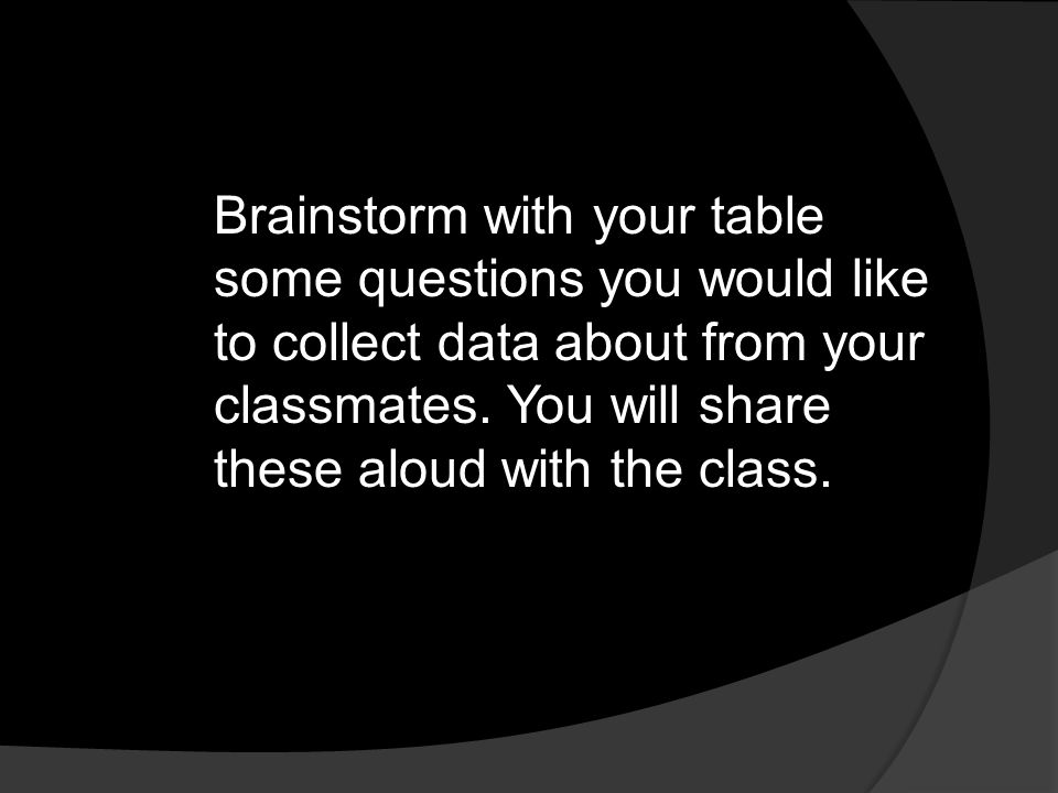 Brainstorm with your table some questions you would like to collect data about from your classmates.