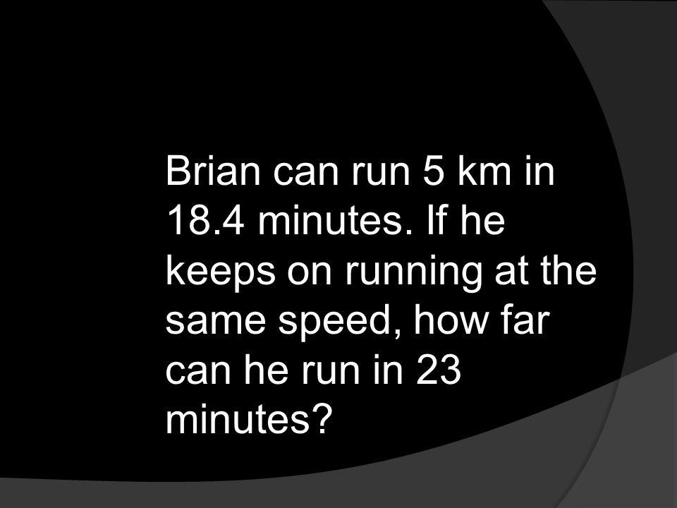Brian can run 5 km in 18. 4 minutes