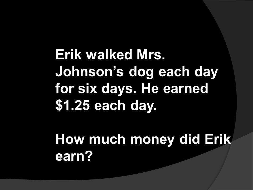 Erik walked Mrs. Johnson's dog each day for six days. He earned $1