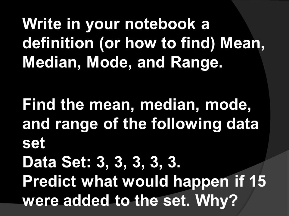 Write in your notebook a definition (or how to find) Mean, Median, Mode, and Range.