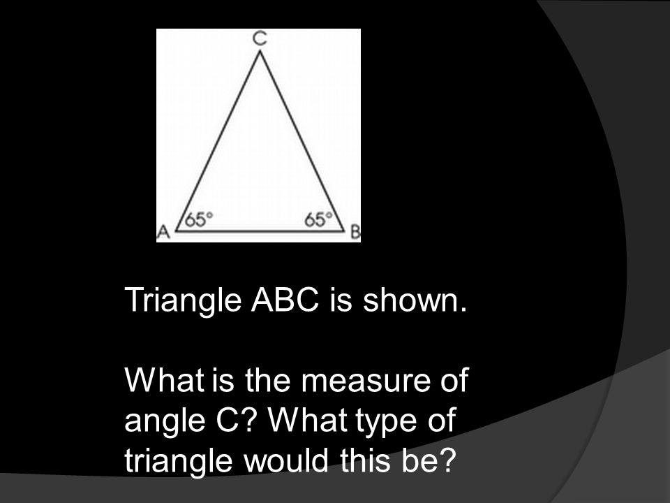 Triangle ABC is shown. What is the measure of angle C What type of triangle would this be