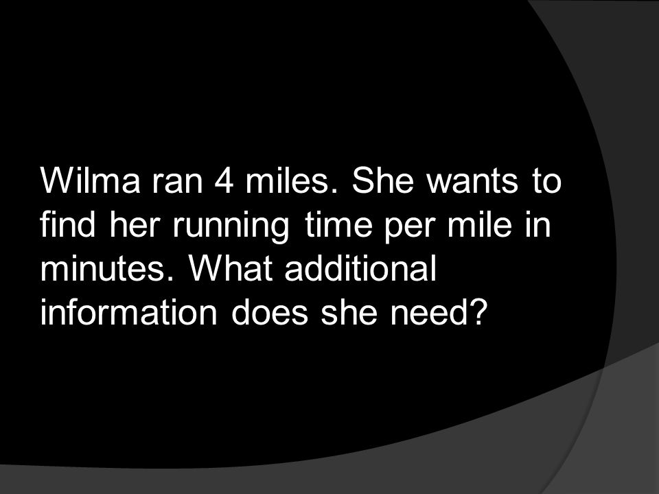 Wilma ran 4 miles. She wants to find her running time per mile in minutes.