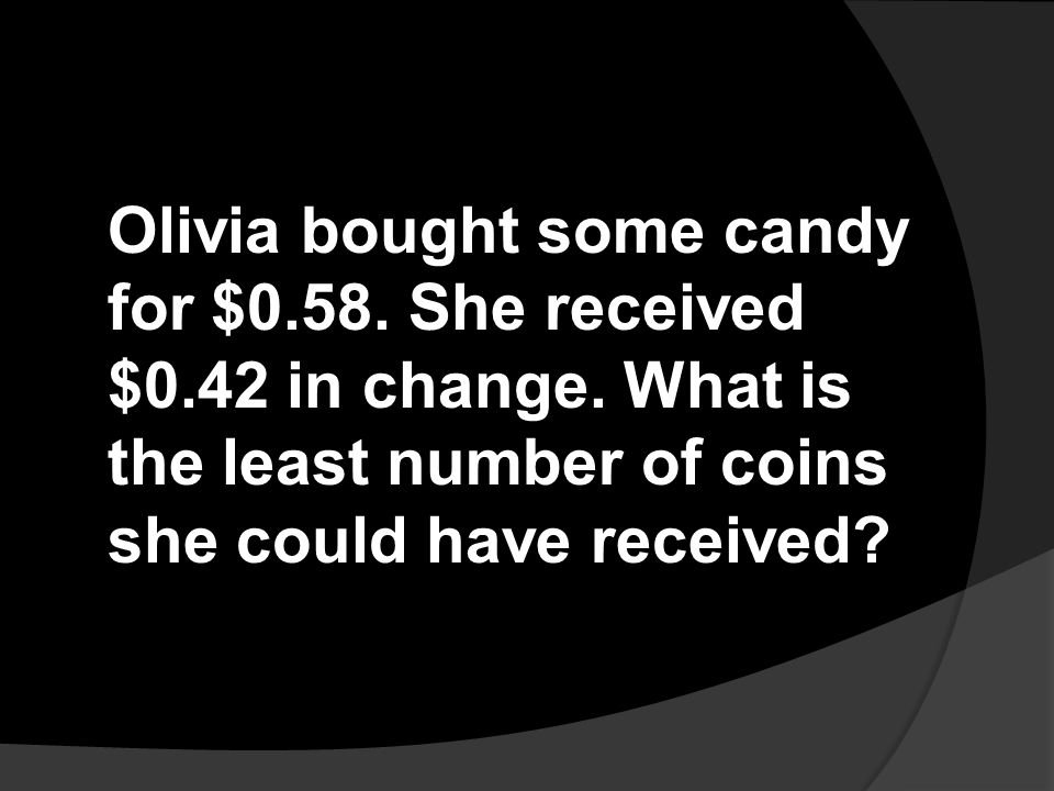 Olivia bought some candy for $0. 58. She received $0. 42 in change