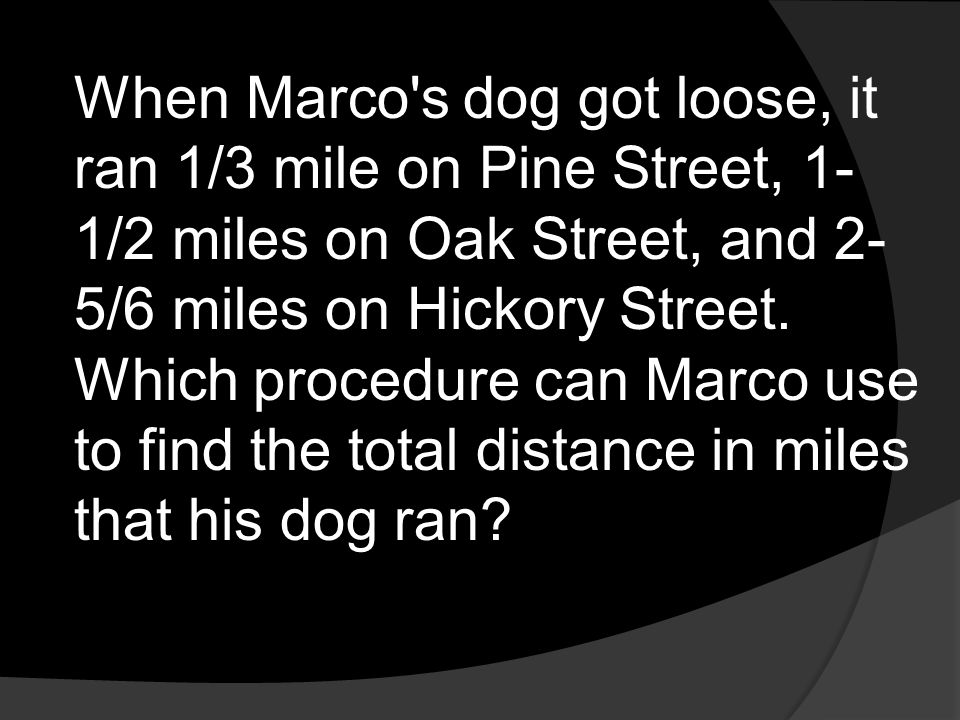 When Marco s dog got loose, it ran 1/3 mile on Pine Street, 1-1/2 miles on Oak Street, and 2-5/6 miles on Hickory Street.