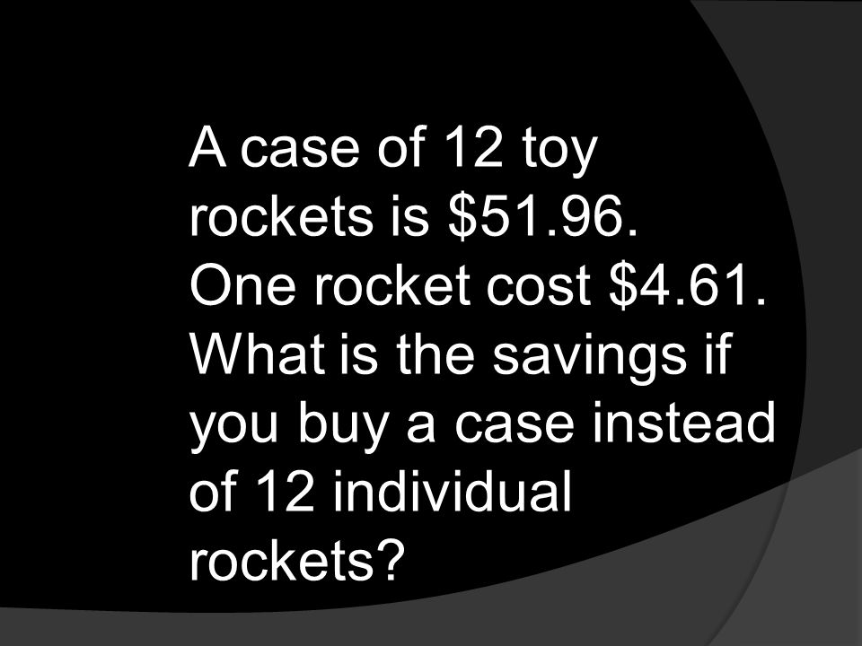 A case of 12 toy rockets is $51. 96. One rocket cost $4. 61