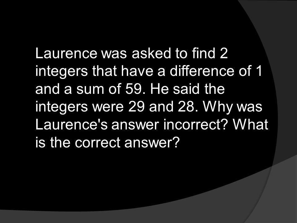 Laurence was asked to find 2 integers that have a difference of 1 and a sum of 59.