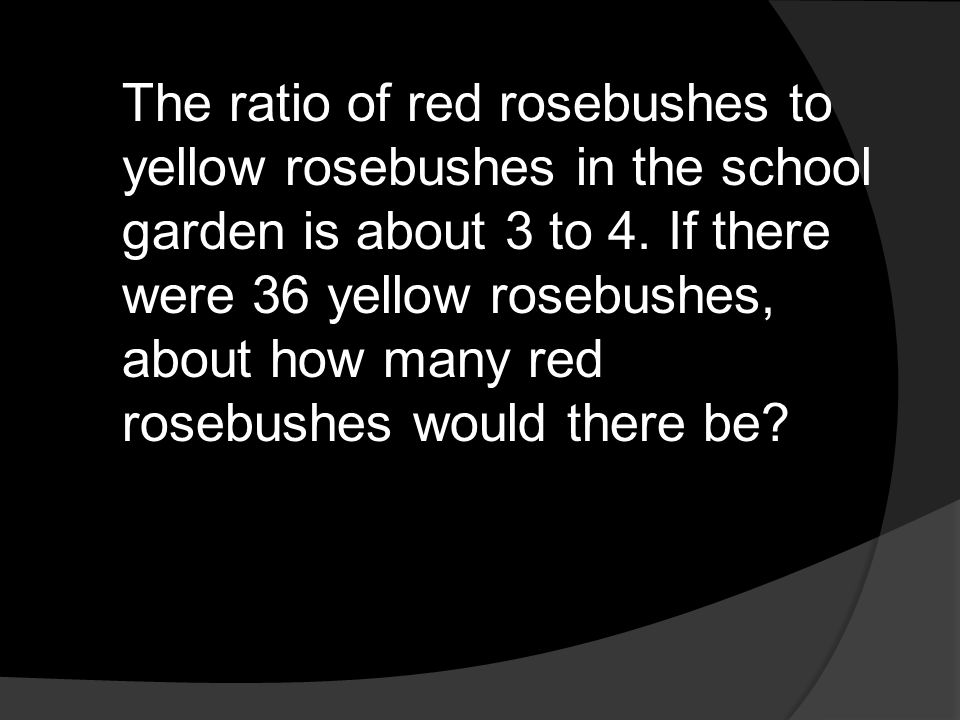 The ratio of red rosebushes to yellow rosebushes in the school garden is about 3 to 4.