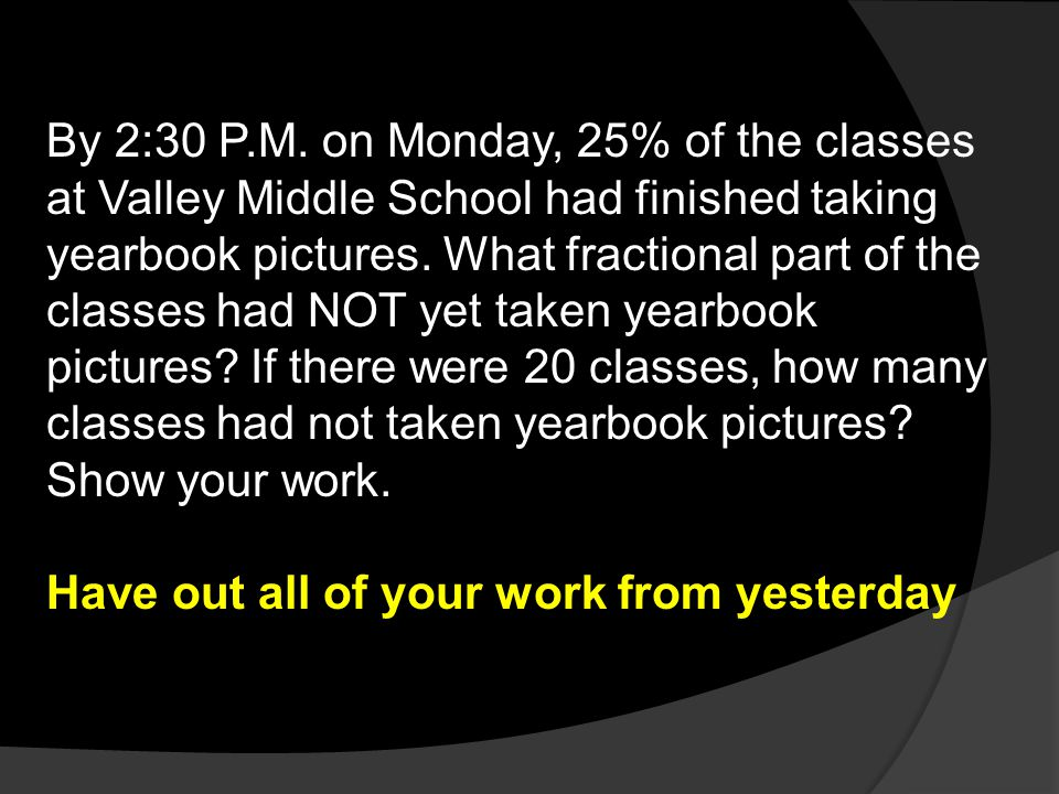 By 2:30 P.M. on Monday, 25% of the classes at Valley Middle School had finished taking yearbook pictures. What fractional part of the classes had NOT yet taken yearbook pictures If there were 20 classes, how many classes had not taken yearbook pictures Show your work.