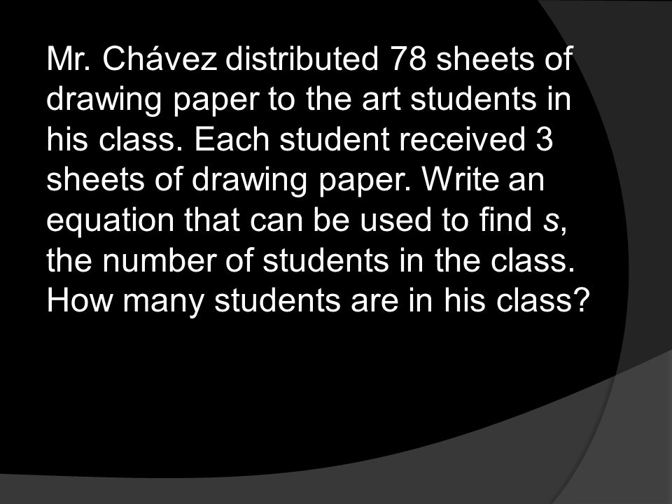 Mr. Chávez distributed 78 sheets of drawing paper to the art students in his class.