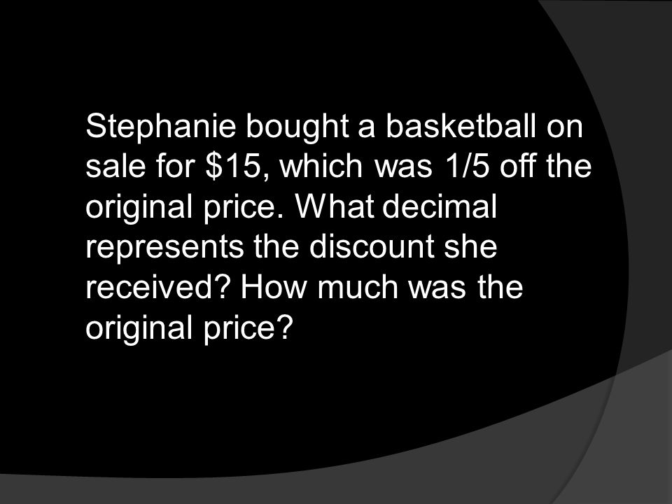 Stephanie bought a basketball on sale for $15, which was 1/5 off the original price.