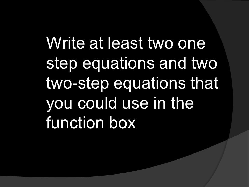 Write at least two one step equations and two two-step equations that you could use in the function box